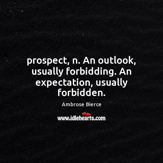 Image, Prospect, n. An outlook, usually forbidding. An expectation, usually forbidden.