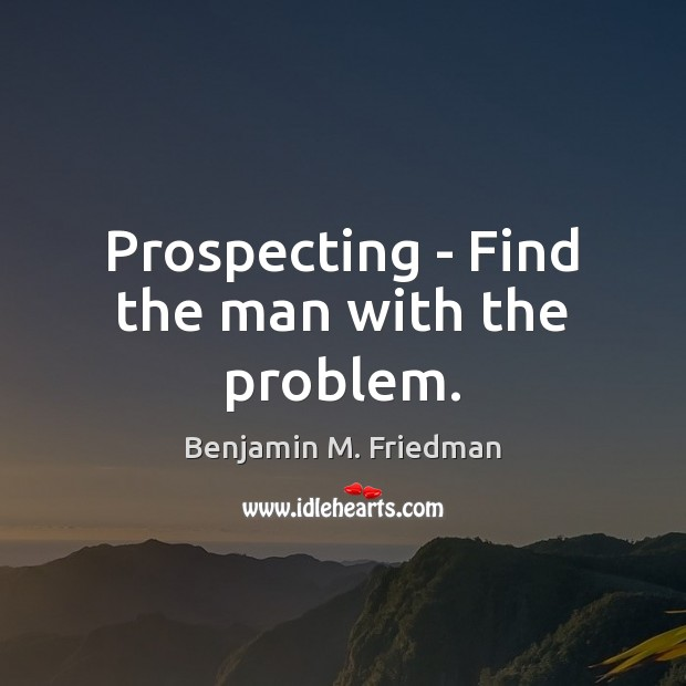 Prospecting – Find the man with the problem. Image