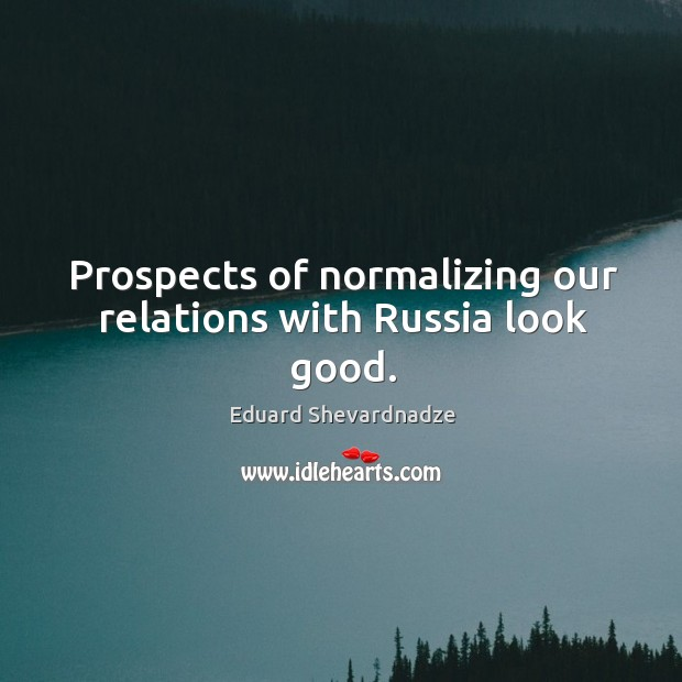 Prospects of normalizing our relations with russia look good. Image