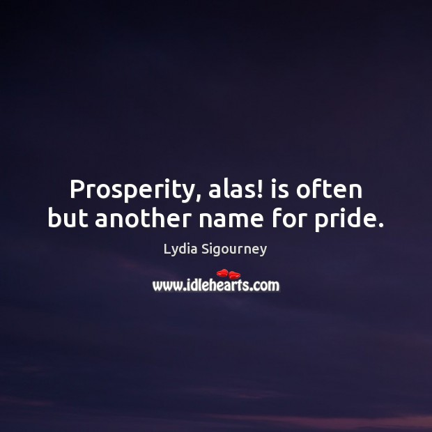 Image, Prosperity, alas! is often but another name for pride.