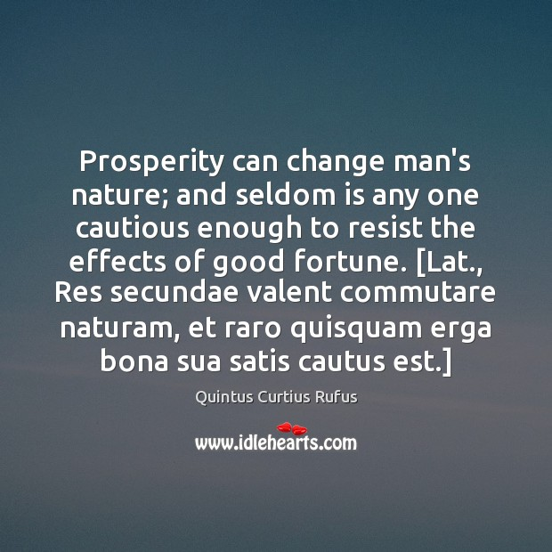 Prosperity can change man's nature; and seldom is any one cautious enough Image