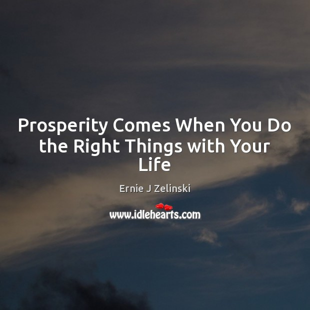 Prosperity Comes When You Do the Right Things with Your Life Ernie J Zelinski Picture Quote