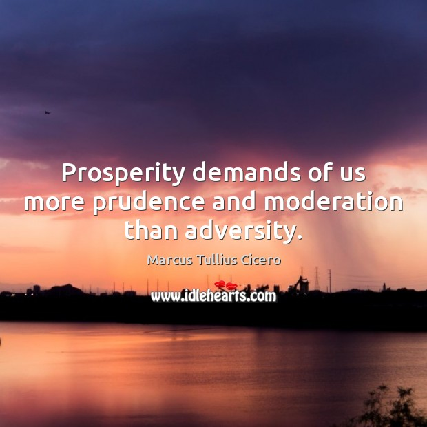 Prosperity demands of us more prudence and moderation than adversity. Image
