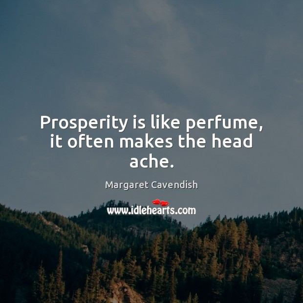 Prosperity is like perfume, it often makes the head ache. Margaret Cavendish Picture Quote