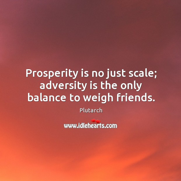 Prosperity is no just scale; adversity is the only balance to weigh friends. Image