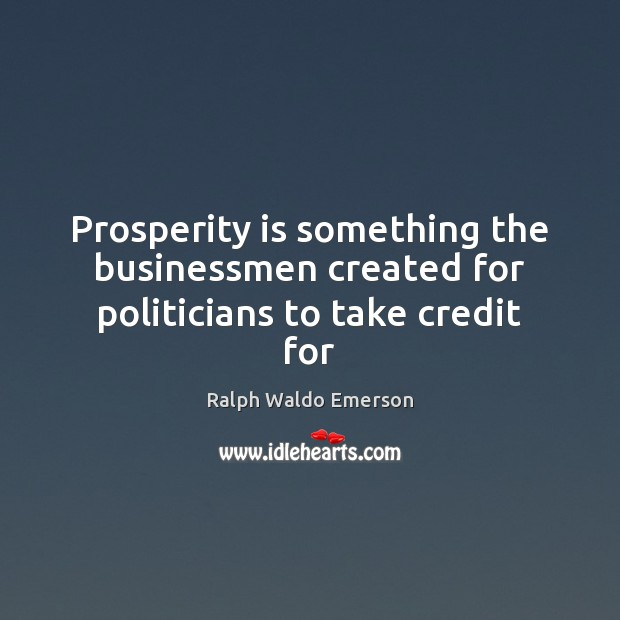 Prosperity is something the businessmen created for politicians to take credit for Image