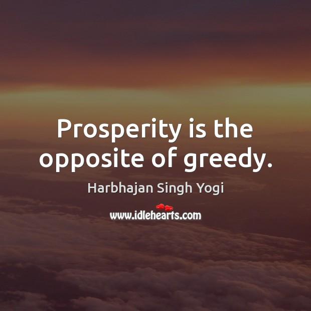 Prosperity is the opposite of greedy. Harbhajan Singh Yogi Picture Quote
