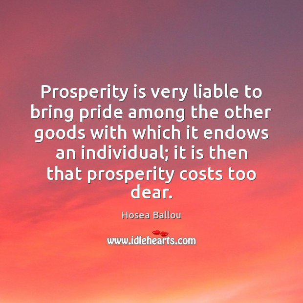 Hosea Ballou Picture Quote image saying: Prosperity is very liable to bring pride among the other goods with