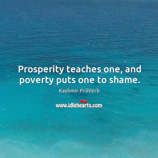 Prosperity teaches one, and poverty puts one to shame. Kashmir Proverbs Image