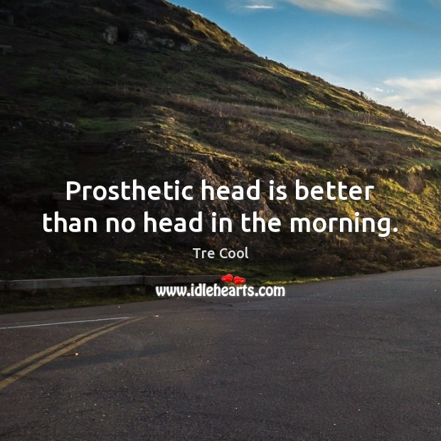 Prosthetic head is better than no head in the morning. Tre Cool Picture Quote