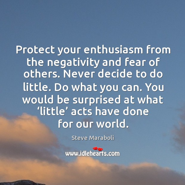 Image, Protect your enthusiasm from the negativity and fear of others. Never decide to do little.