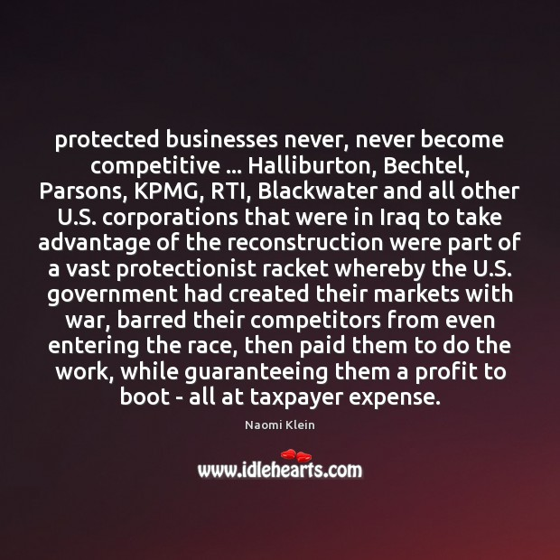 Protected businesses never, never become competitive … Halliburton, Bechtel, Parsons, KPMG, RTI, Blackwater Image