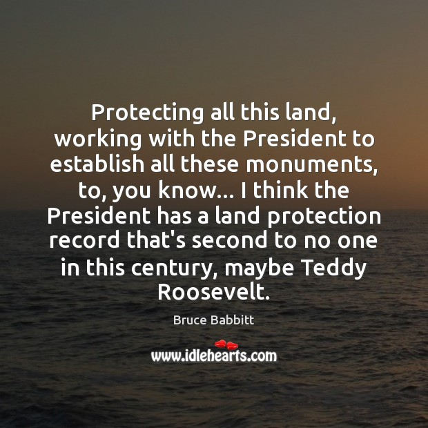 Image, Protecting all this land, working with the President to establish all these
