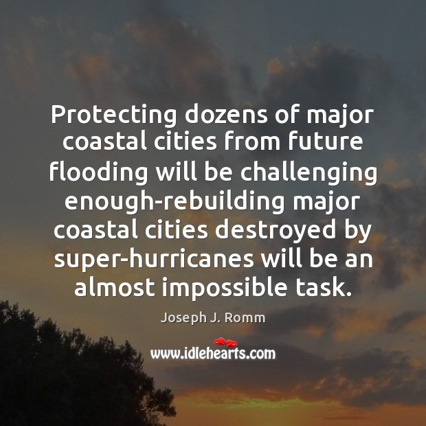 Protecting dozens of major coastal cities from future flooding will be challenging Joseph J. Romm Picture Quote
