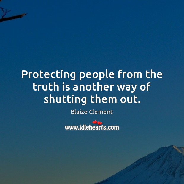 Protecting people from the truth is another way of shutting them out. Blaize Clement Picture Quote