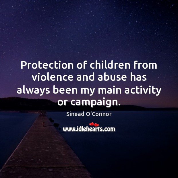 Protection of children from violence and abuse has always been my main Sinead O'Connor Picture Quote