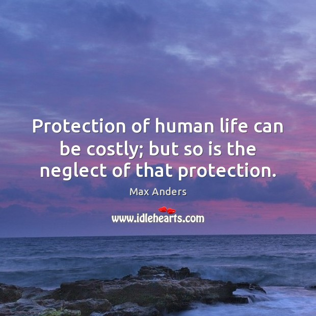 Protection of human life can be costly; but so is the neglect of that protection. Max Anders Picture Quote