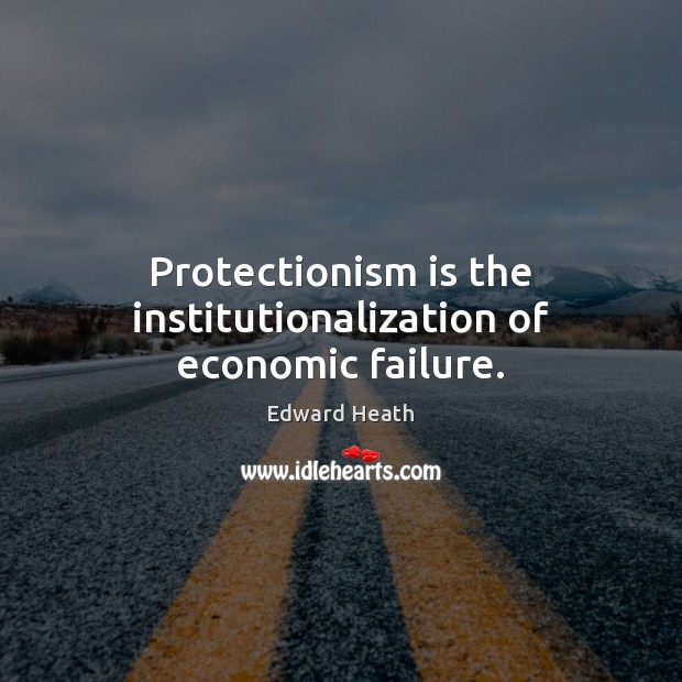 Protectionism is the institutionalization of economic failure. Edward Heath Picture Quote