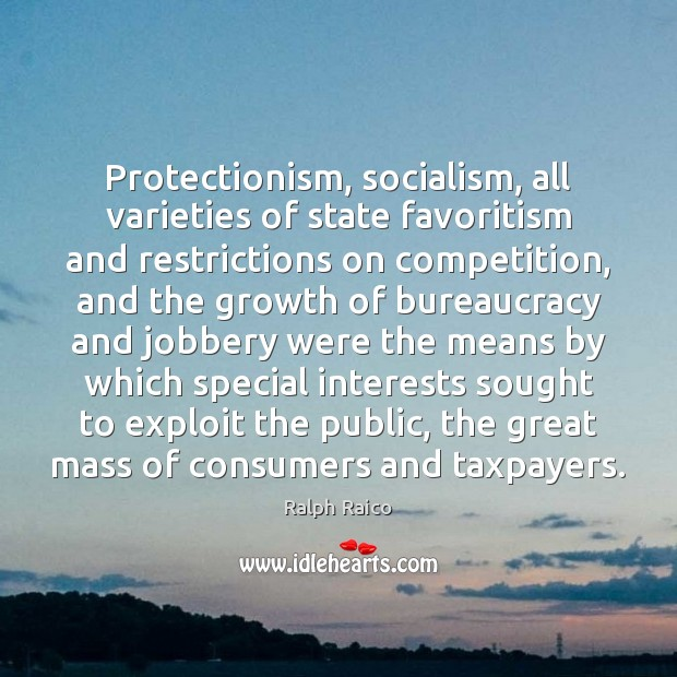 Protectionism, socialism, all varieties of state favoritism and restrictions on competition, and Image