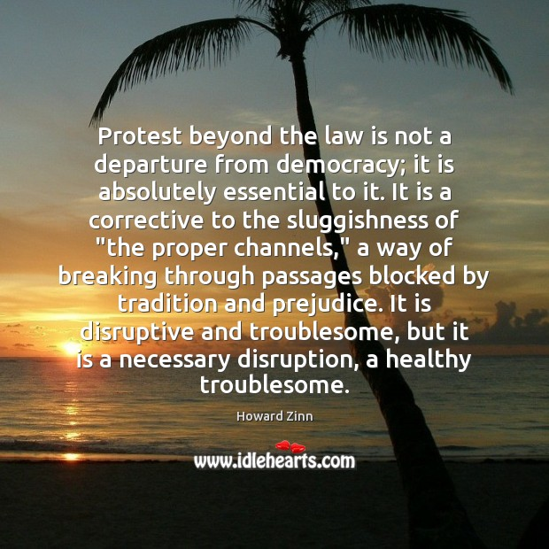 Protest beyond the law is not a departure from democracy; it is Howard Zinn Picture Quote