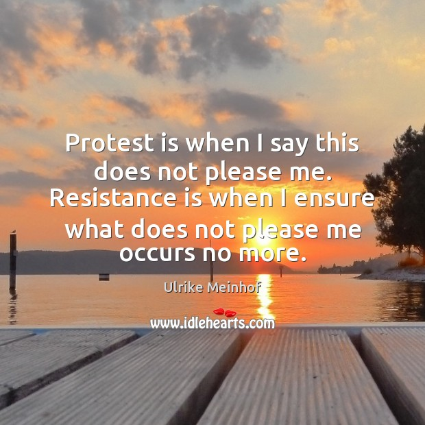Protest is when I say this does not please me. Resistance is Image