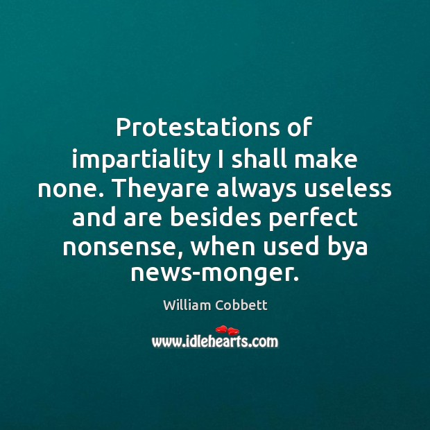 Protestations of impartiality I shall make none. Theyare always useless and are William Cobbett Picture Quote