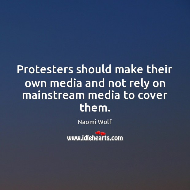 Protesters should make their own media and not rely on mainstream media to cover them. Image