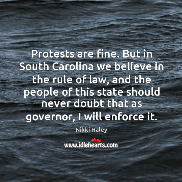 Protests are fine. But in south carolina we believe in the rule of law, and the people of Nikki Haley Picture Quote
