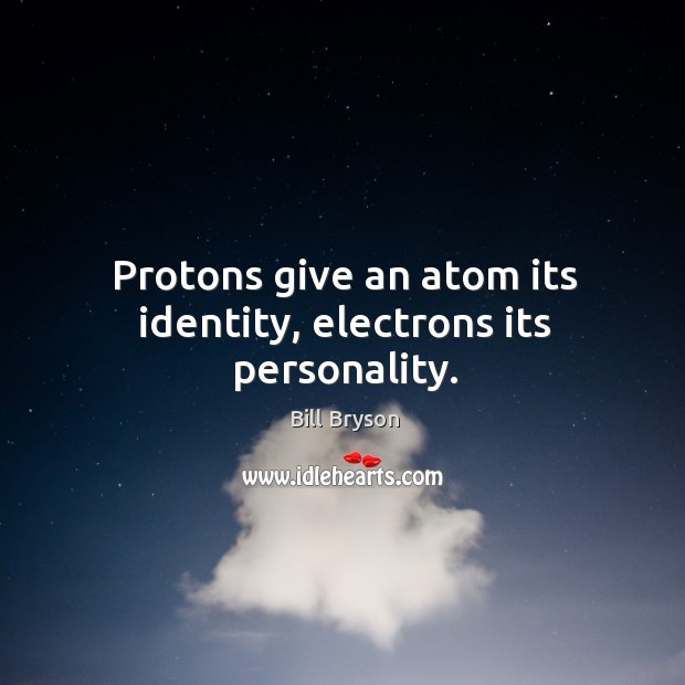 Protons give an atom its identity, electrons its personality. Image