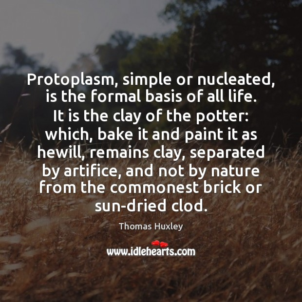 Protoplasm, simple or nucleated, is the formal basis of all life. It Thomas Huxley Picture Quote