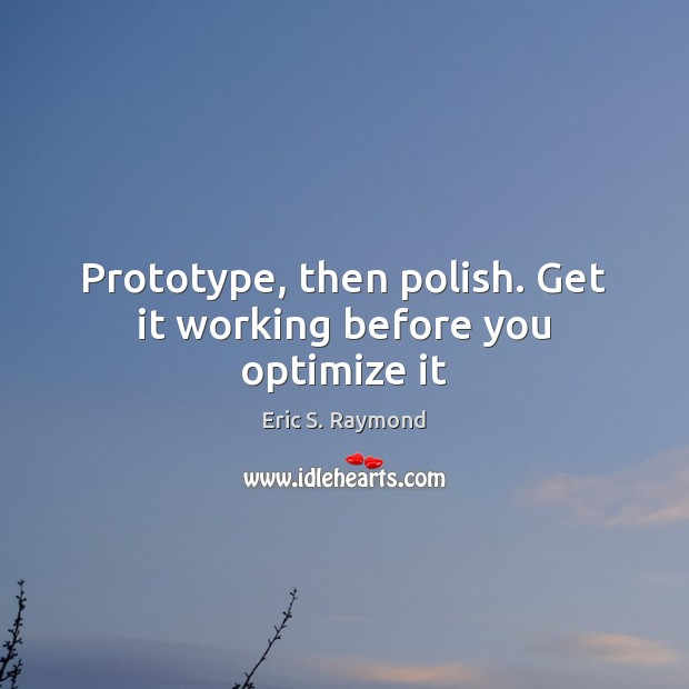 Prototype, then polish. Get it working before you optimize it Eric S. Raymond Picture Quote