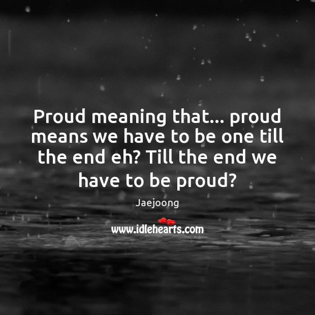 Image, Proud meaning that… proud means we have to be one till the