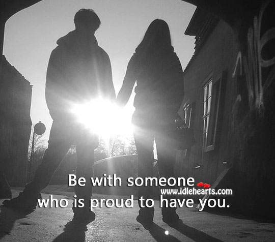 Image, Be with someone who is proud to have you.