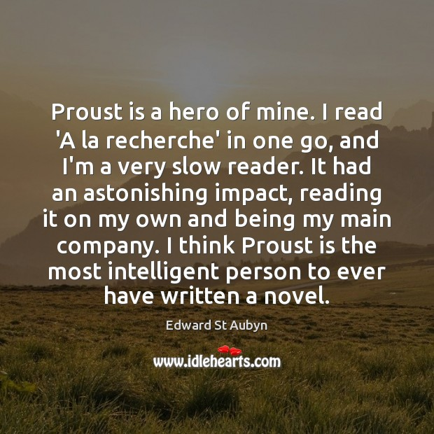 Proust is a hero of mine. I read 'A la recherche' in Edward St Aubyn Picture Quote