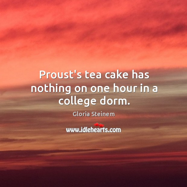 Proust's tea cake has nothing on one hour in a college dorm. Image