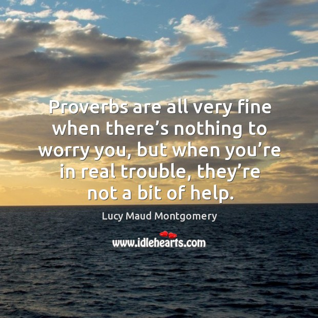Proverbs are all very fine when there's nothing to worry you, but when you're in real trouble, they're not a bit of help. Image