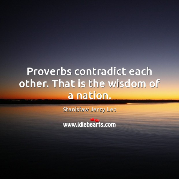 Proverbs contradict each other. That is the wisdom of a nation. Stanisław Jerzy Lec Picture Quote