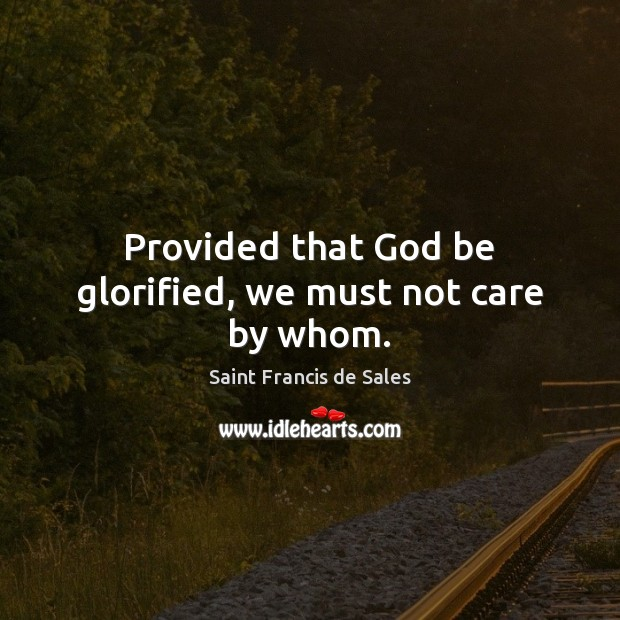 Provided that God be glorified, we must not care by whom. Saint Francis de Sales Picture Quote