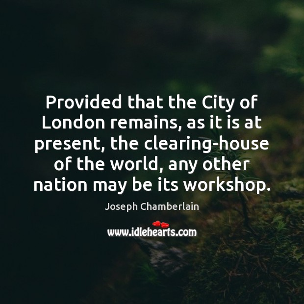 Provided that the City of London remains, as it is at present, Joseph Chamberlain Picture Quote