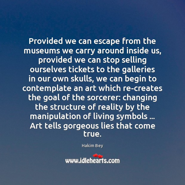 Provided we can escape from the museums we carry around inside us, Hakim Bey Picture Quote