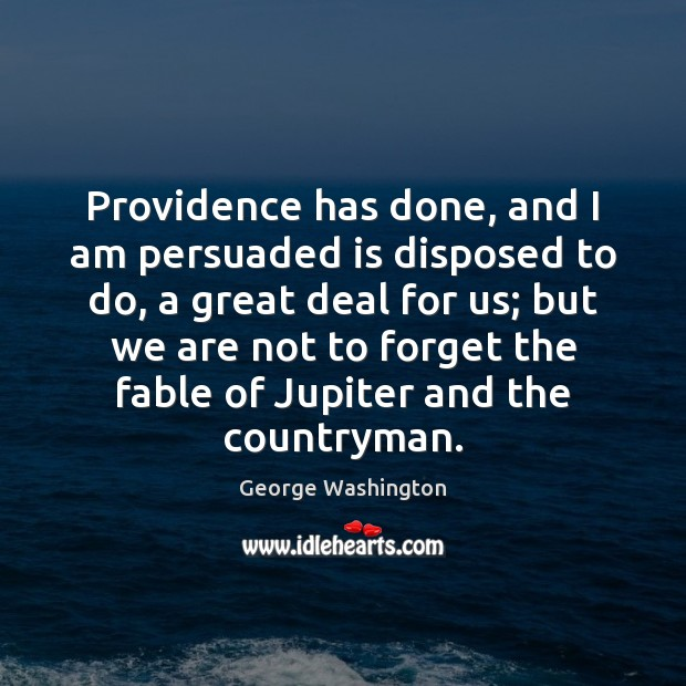 Providence has done, and I am persuaded is disposed to do, a George Washington Picture Quote