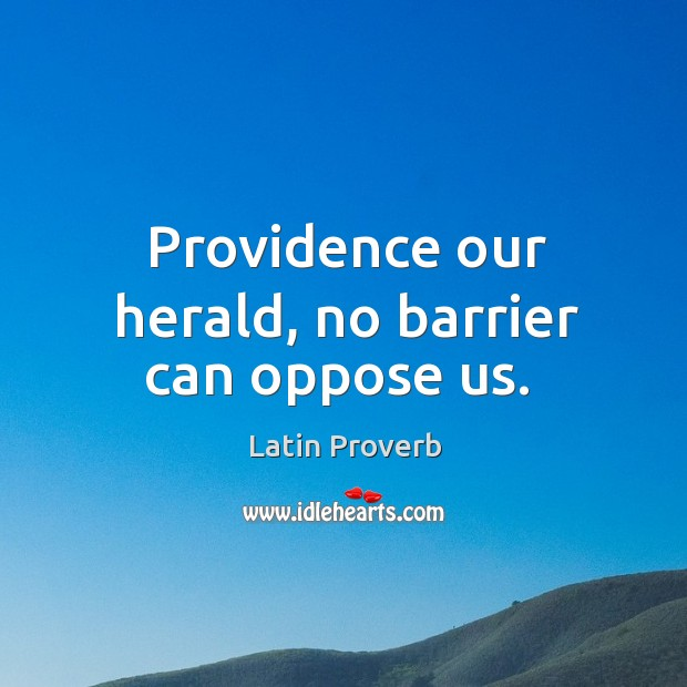 Image, Providence our herald, no barrier can oppose us.