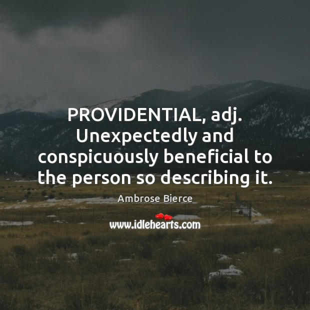 Image, PROVIDENTIAL, adj. Unexpectedly and conspicuously beneficial to the person so describing it.