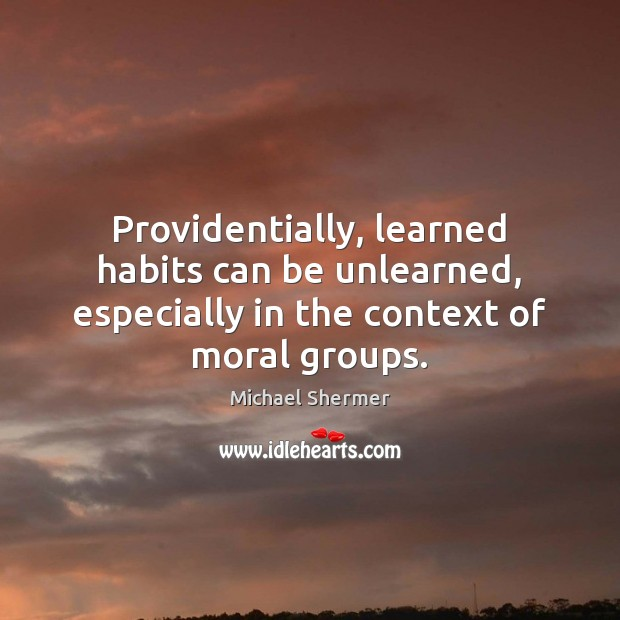 Providentially, learned habits can be unlearned, especially in the context of moral Michael Shermer Picture Quote