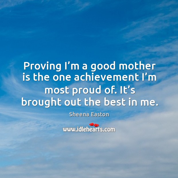 Proving I'm a good mother is the one achievement I'm most proud of. Sheena Easton Picture Quote