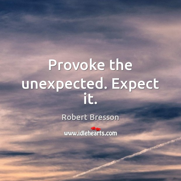 Provoke the unexpected. Expect it. Robert Bresson Picture Quote