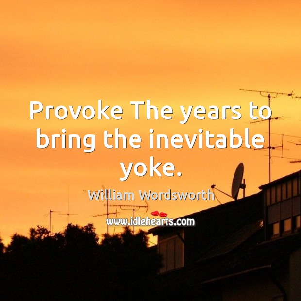 Provoke The years to bring the inevitable yoke. Image