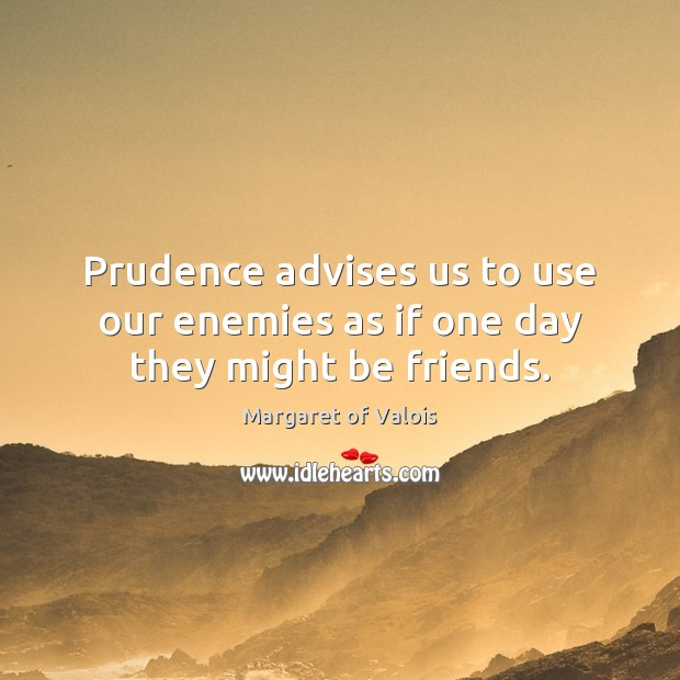 Image, Prudence advises us to use our enemies as if one day they might be friends.