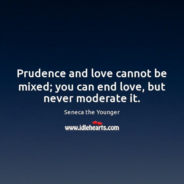 Image, Prudence and love cannot be mixed; you can end love, but never moderate it.