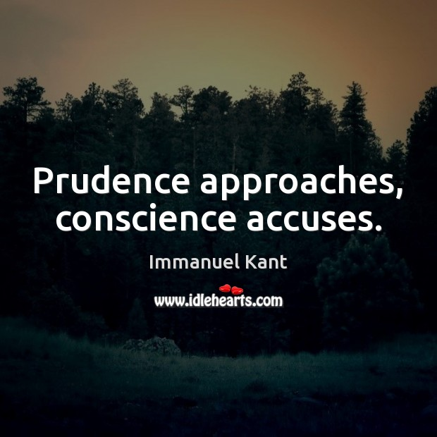 Prudence approaches, conscience accuses. Immanuel Kant Picture Quote